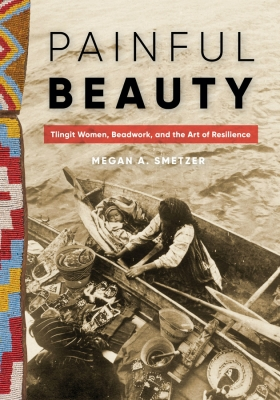 'Painful Beauty: Tlingit Women, Beadwork, and the Art of Resistance' By Megan A. Smetzer