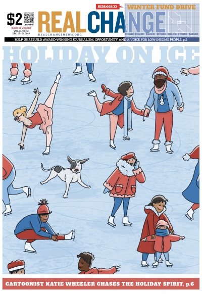 Real Change contributing artist Katie Wheeler draws on the holiday cheer to create a cover and centerpiece for this edition. See her cartoon on page 6. Happy Holidays!