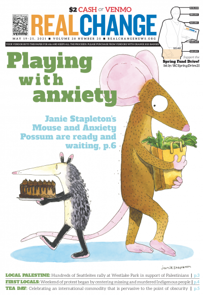Seattleite Janie Stapleton's Mouse and Anxiety Possum treat themselves to a Real Change cover. Samira George interviews Stapleton about art and mental health on page 6.