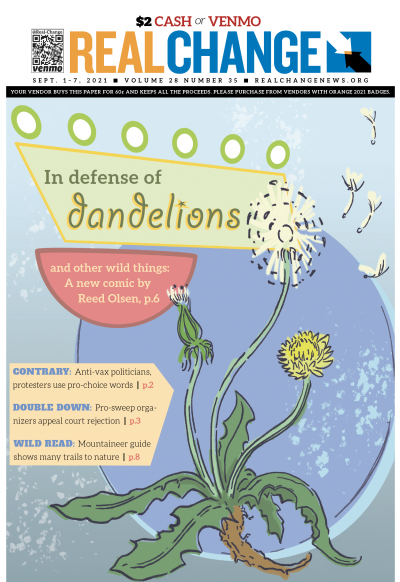 Real Change contributor Reed Olsen pleads for reconsideration of what we destroy and save: Why lawns? Why not dandelions? Can we shift in time to help the ailing environment? Olsen confronts these questions on page 6.