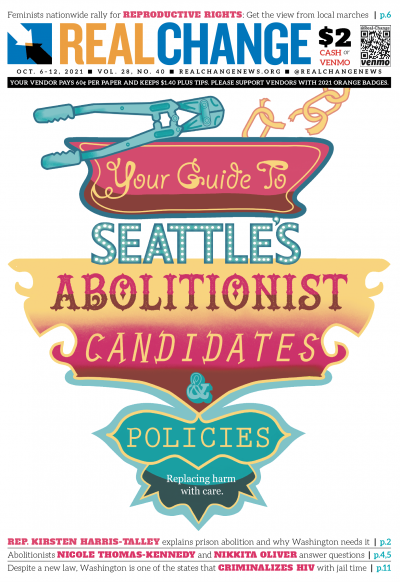 Volunteers Reed Olsen and Suzi Spooner combined their artistic prowess for prison abolition: Olsen drew the call to action and Spooner colored it. Real Change heard from an abolitionist lawmaker, page 2, and the candidates running abolitionist campaigns: