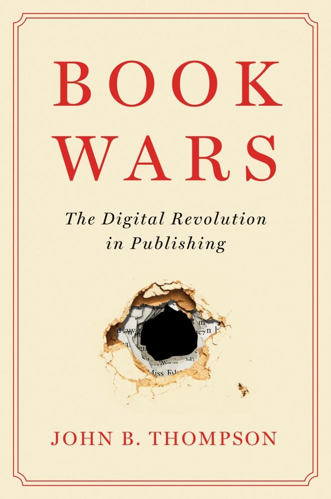 'Book Wars: The Digital Revolution in Publishing' By John B. Thompson